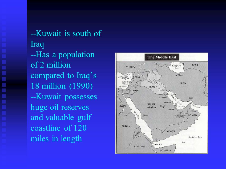 --Kuwait is south of Iraq --Has a population of 2 million compared to Iraq's 18 million (1990) --Kuwait possesses huge oil reserves and valuable gulf coastline of 120 miles in length