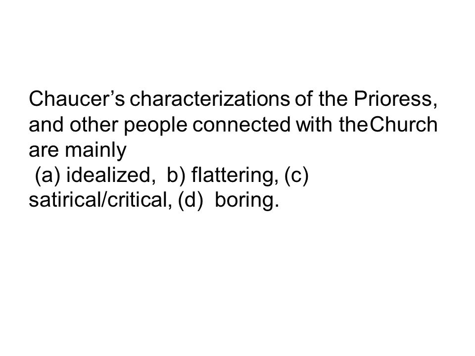 Chaucer's characterizations of the Prioress, and other people connected with the Church are mainly