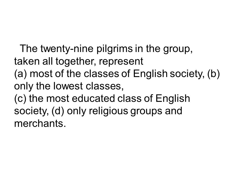 The twenty-nine pilgrims in the group, taken all together, represent (a) most of the classes of English society, (b) only the lowest classes, (c) the most educated class of English society, (d) only religious groups and merchants.