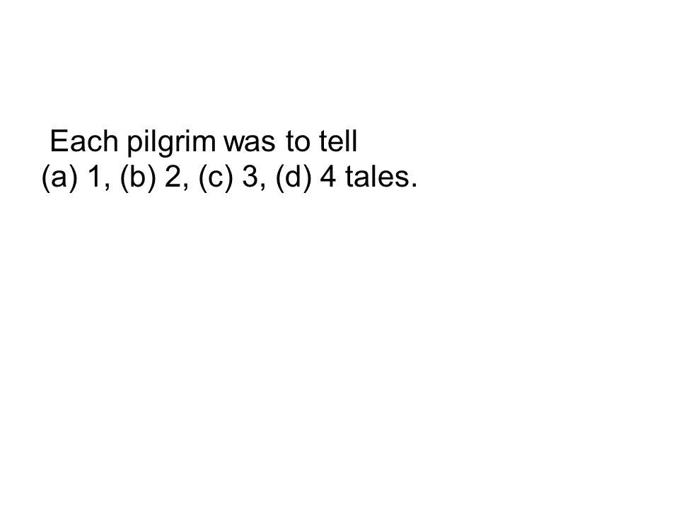 Each pilgrim was to tell (a) 1, (b) 2, (c) 3, (d) 4 tales.