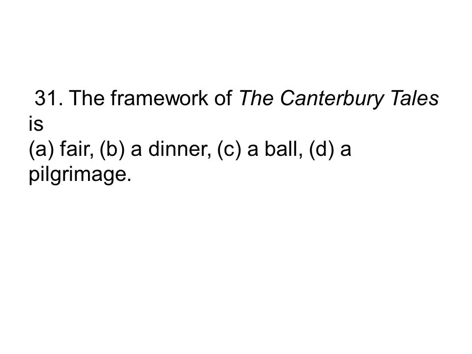 31. The framework of The Canterbury Tales is (a) fair, (b) a dinner, (c) a ball, (d) a pilgrimage.