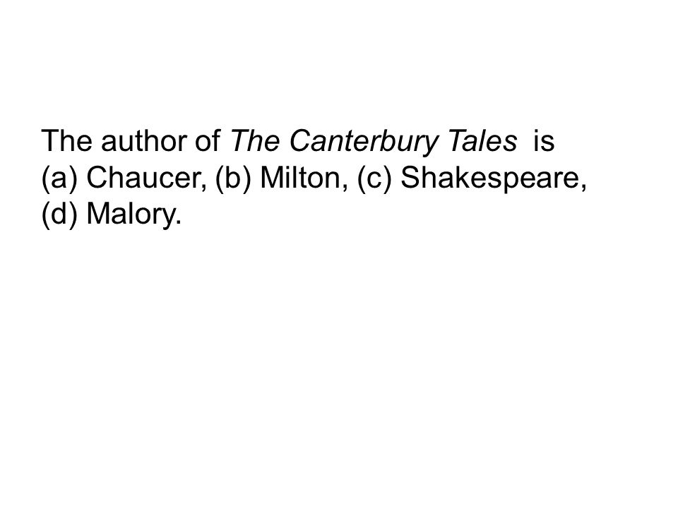 The author of The Canterbury Tales is (a) Chaucer, (b) Milton, (c) Shakespeare, (d) Malory.