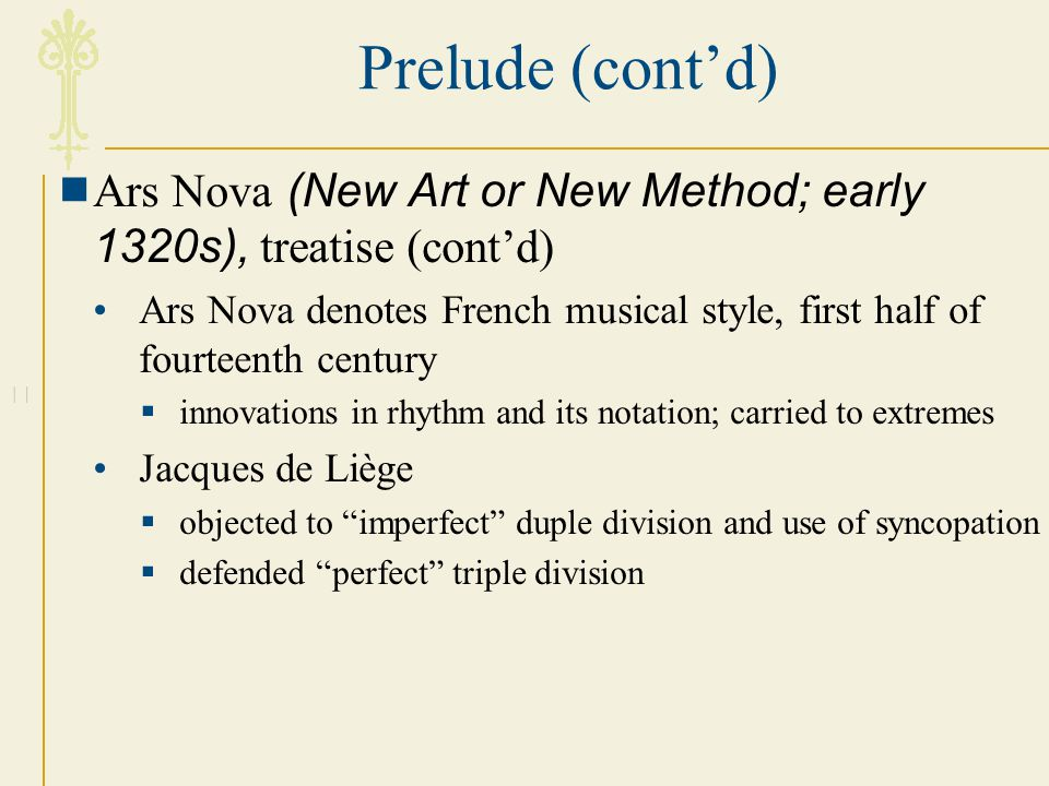 Prelude (cont'd) Ars Nova (New Art or New Method; early 1320s), treatise (cont'd)