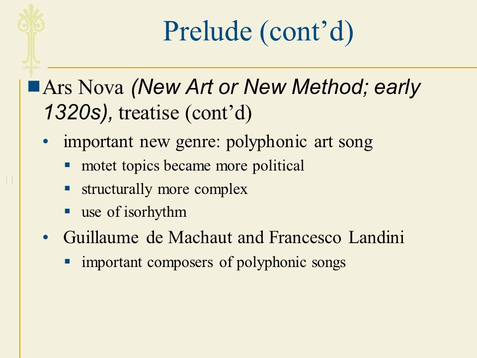 Prelude (cont'd) Ars Nova (New Art or New Method; early 1320s), treatise (cont'd) important new genre: polyphonic art song.