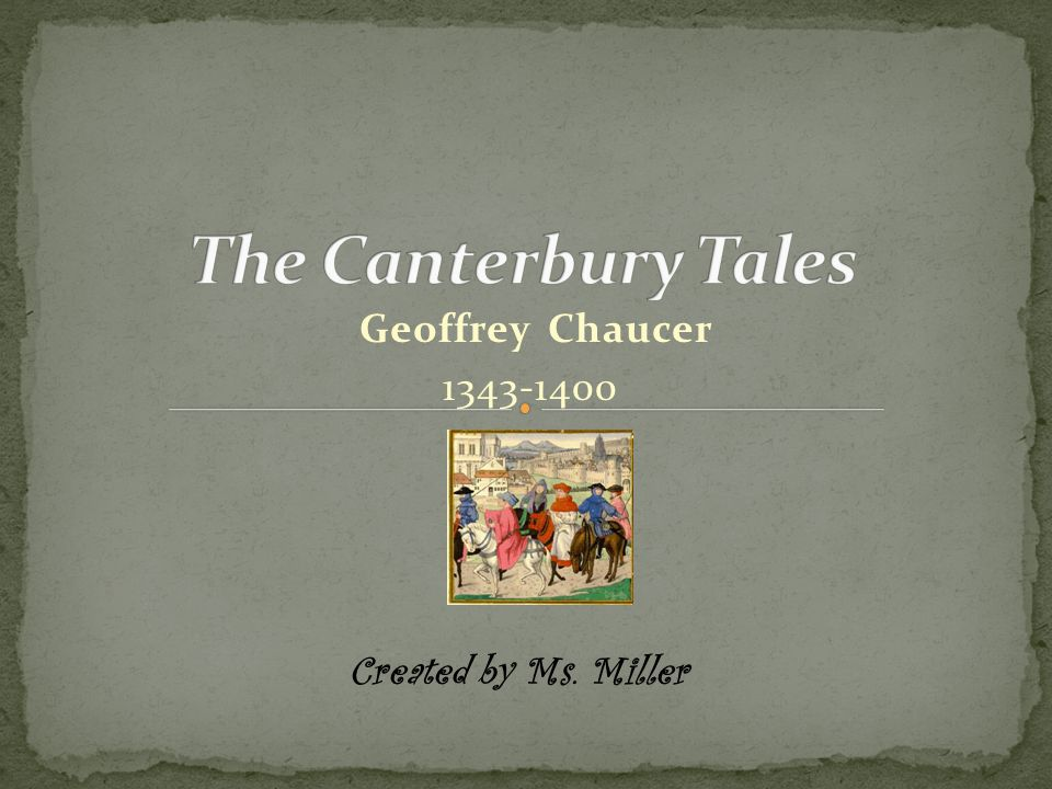 The Canterbury Tales Geoffrey Chaucer 1343-1400 Created by Ms. Miller