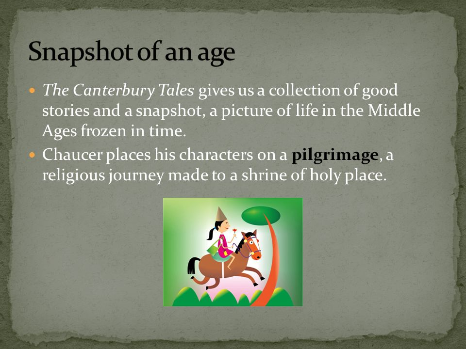 Snapshot of an age The Canterbury Tales gives us a collection of good stories and a snapshot, a picture of life in the Middle Ages frozen in time.