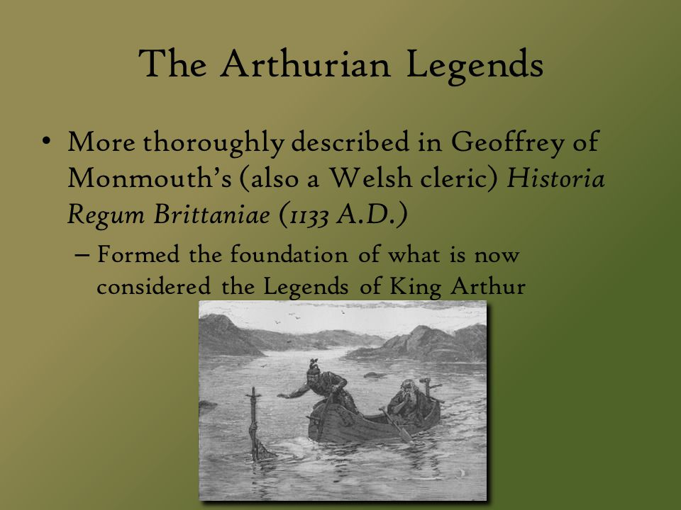 The Arthurian Legends More thoroughly described in Geoffrey of Monmouth's (also a Welsh cleric) Historia Regum Brittaniae (1133 A.D.)