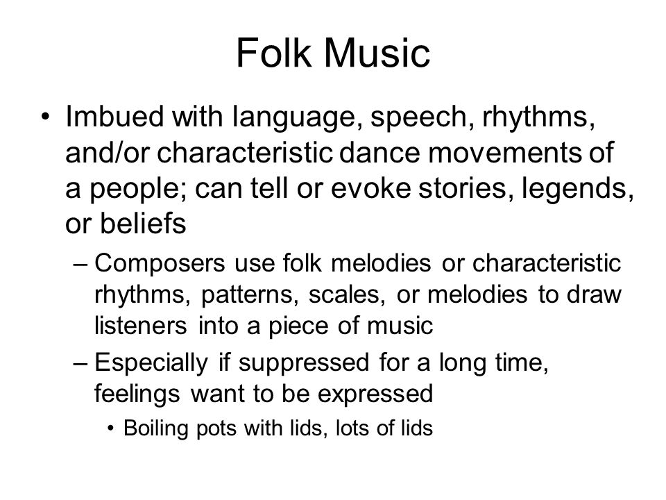 Folk Music Imbued with language, speech, rhythms, and/or characteristic dance movements of a people; can tell or evoke stories, legends, or beliefs.