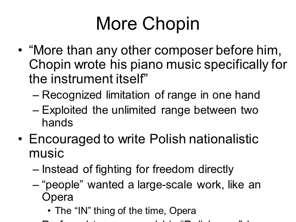 More Chopin More than any other composer before him, Chopin wrote his piano music specifically for the instrument itself