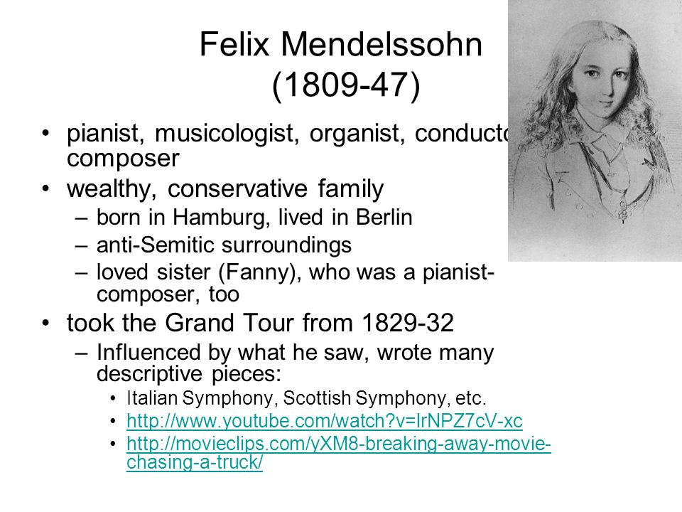 Felix Mendelssohn (1809-47) pianist, musicologist, organist, conductor, composer. wealthy, conservative family.