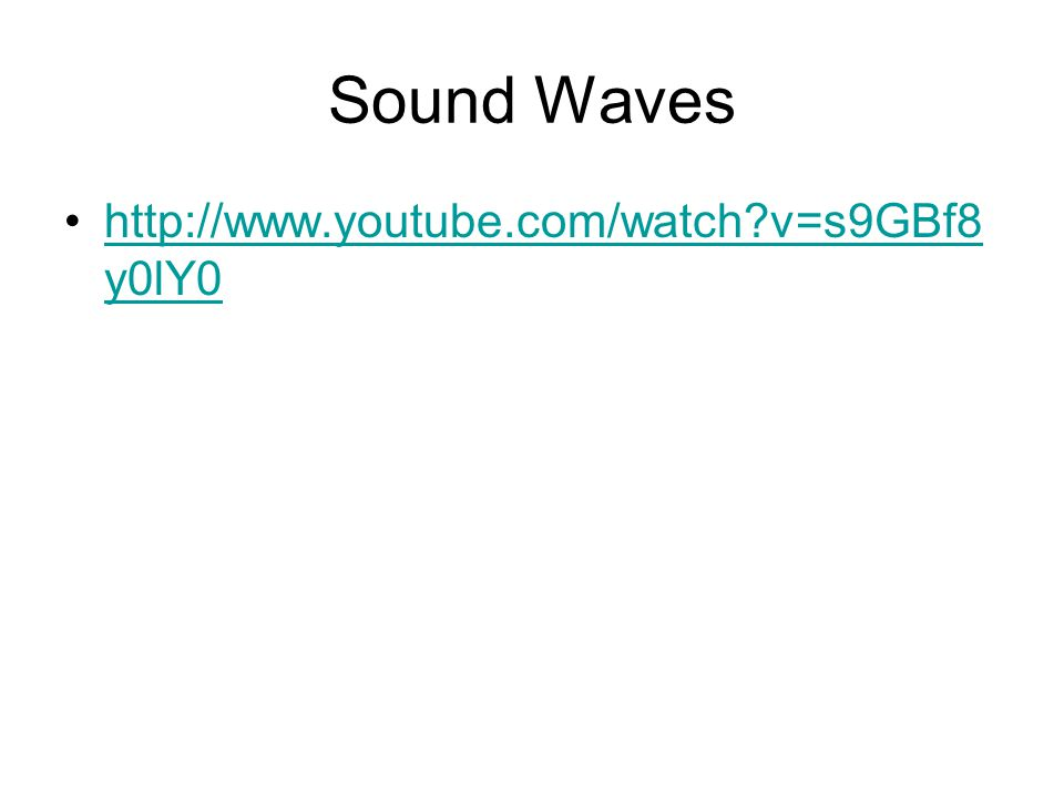Sound Waves http://www.youtube.com/watch v=s9GBf8y0lY0