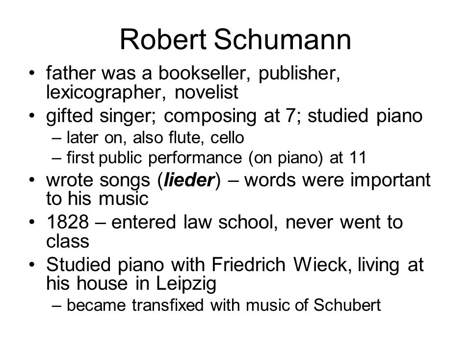 Robert Schumann father was a bookseller, publisher, lexicographer, novelist. gifted singer; composing at 7; studied piano.