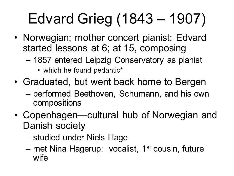 Edvard Grieg (1843 – 1907) Norwegian; mother concert pianist; Edvard started lessons at 6; at 15, composing.