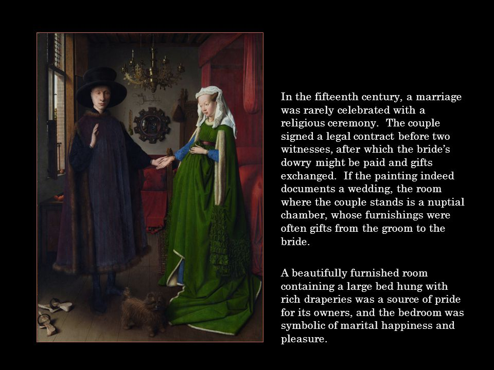 In the fifteenth century, a marriage was rarely celebrated with a religious ceremony. The couple signed a legal contract before two witnesses, after which the bride's dowry might be paid and gifts exchanged. If the painting indeed documents a wedding, the room where the couple stands is a nuptial chamber, whose furnishings were often gifts from the groom to the bride.