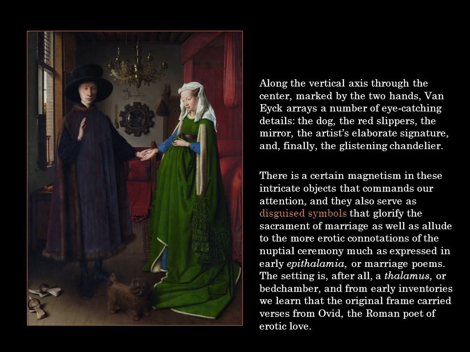 Along the vertical axis through the center, marked by the two hands, Van Eyck arrays a number of eye-catching details: the dog, the red slippers, the mirror, the artist's elaborate signature, and, finally, the glistening chandelier.