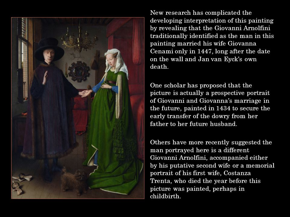 New research has complicated the developing interpretation of this painting by revealing that the Giovanni Arnolfini traditionally identified as the man in this painting married his wife Giovanna Cenami only in 1447, long after the date on the wall and Jan van Eyck's own death.