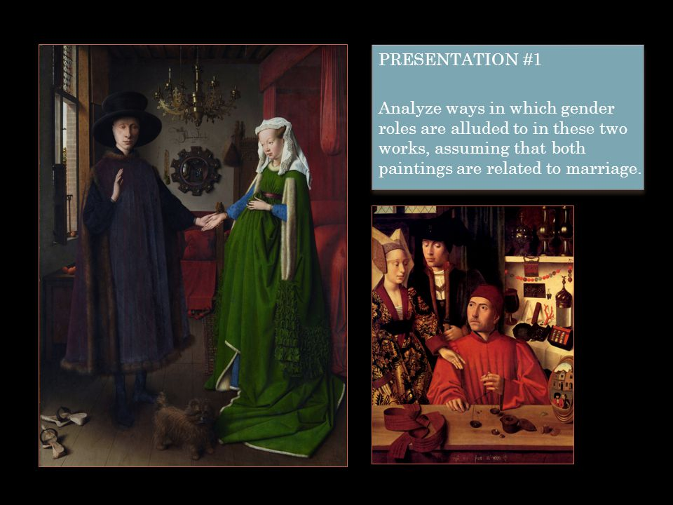 PRESENTATION #1 Analyze ways in which gender roles are alluded to in these two works, assuming that both paintings are related to marriage.