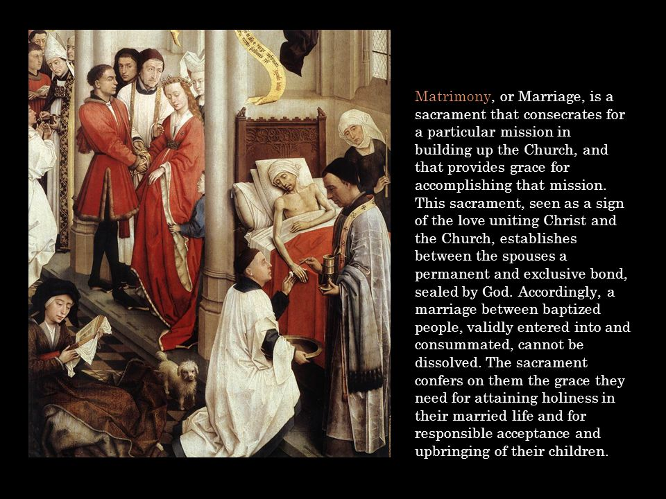 Matrimony, or Marriage, is a sacrament that consecrates for a particular mission in building up the Church, and that provides grace for accomplishing that mission.