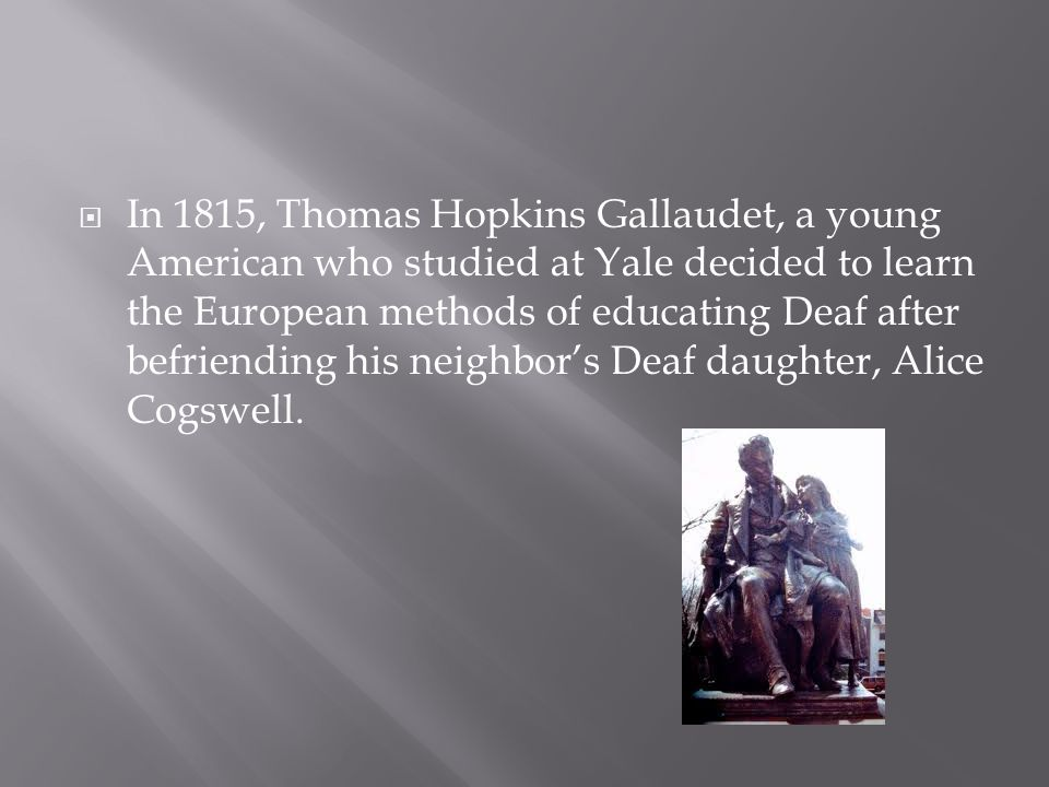 In 1815, Thomas Hopkins Gallaudet, a young American who studied at Yale decided to learn the European methods of educating Deaf after befriending his neighbor's Deaf daughter, Alice Cogswell.