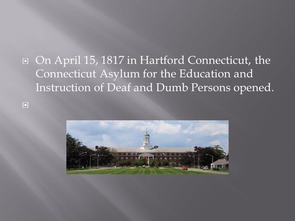 On April 15, 1817 in Hartford Connecticut, the Connecticut Asylum for the Education and Instruction of Deaf and Dumb Persons opened.
