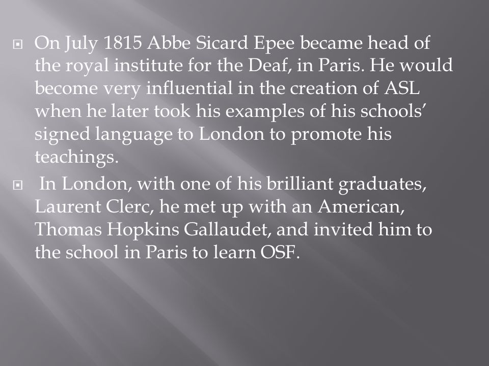 On July 1815 Abbe Sicard Epee became head of the royal institute for the Deaf, in Paris. He would become very influential in the creation of ASL when he later took his examples of his schools' signed language to London to promote his teachings.