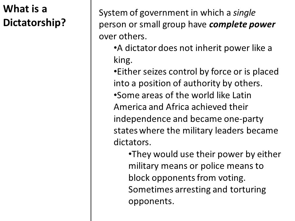What is a Dictatorship System of government in which a single person or small group have complete power over others.