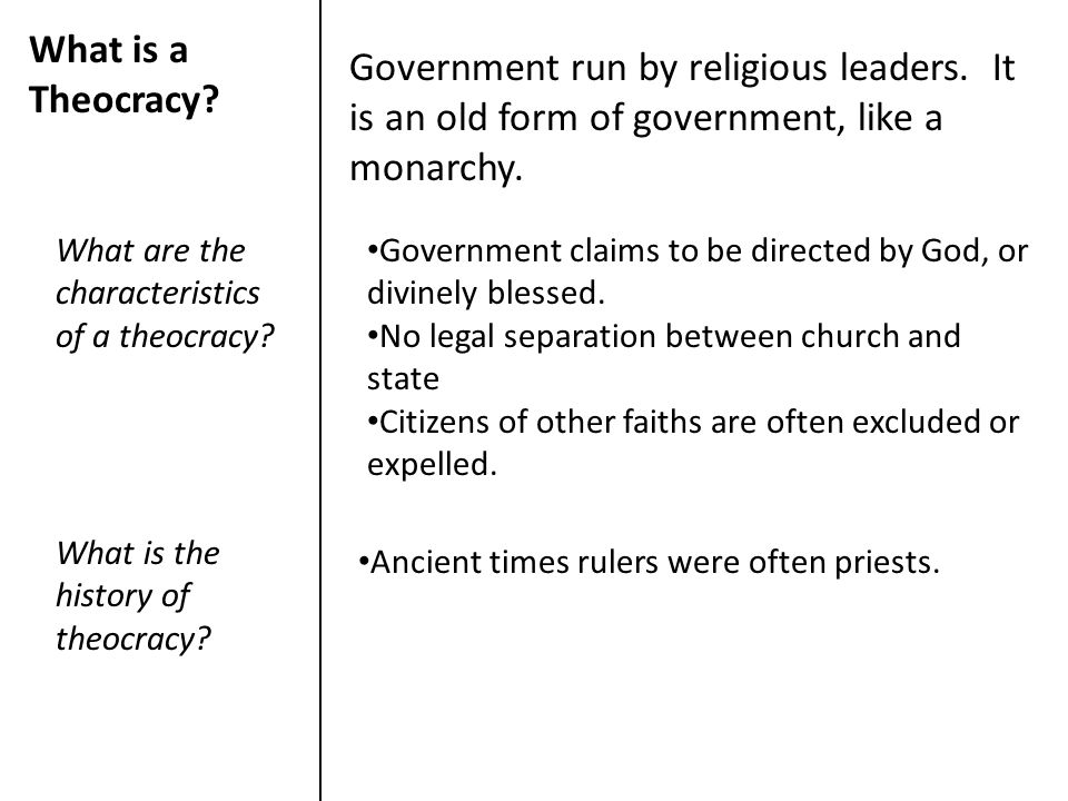 What is a Theocracy Government run by religious leaders. It is an old form of government, like a monarchy.