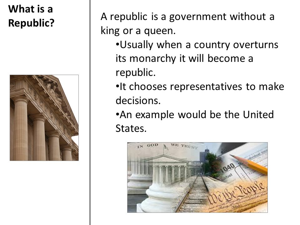 What is a Republic A republic is a government without a king or a queen. Usually when a country overturns its monarchy it will become a republic.