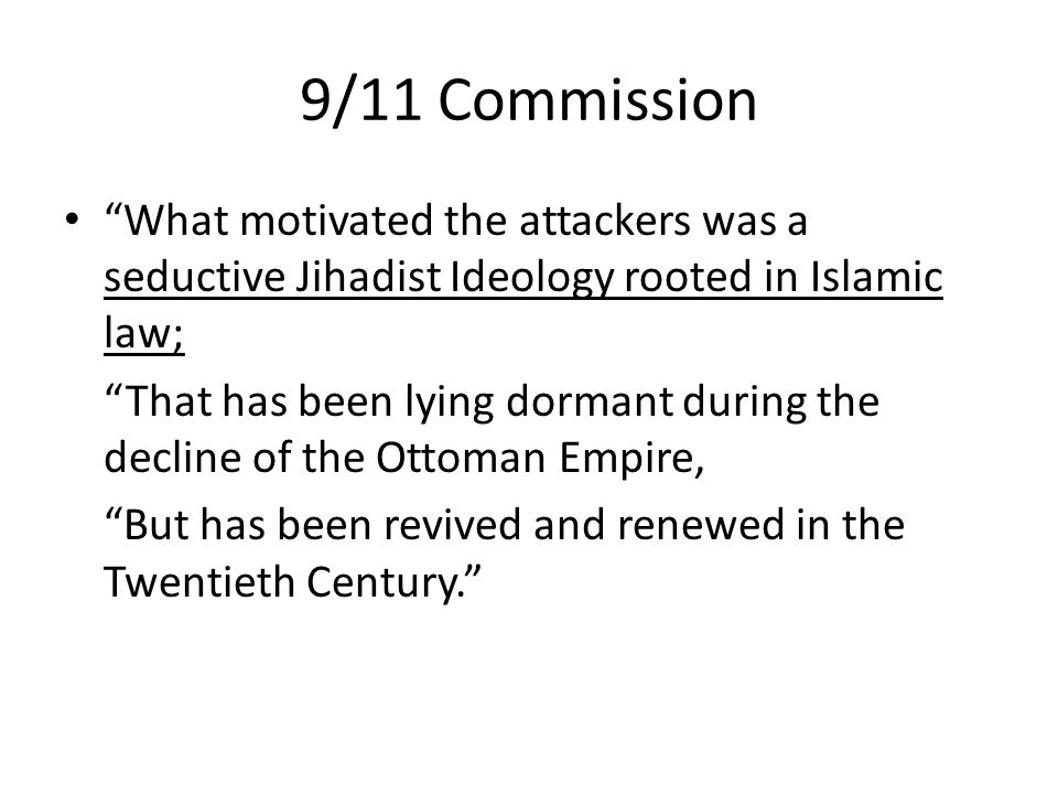 9/11 Commission What motivated the attackers was a seductive Jihadist Ideology rooted in Islamic law;