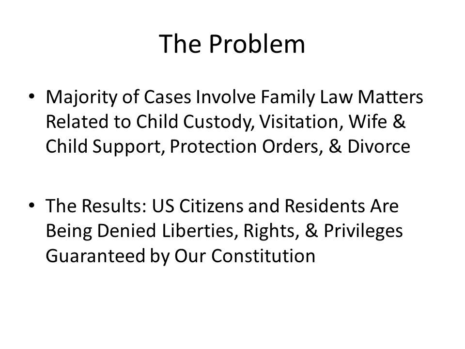 The Problem Majority of Cases Involve Family Law Matters Related to Child Custody, Visitation, Wife & Child Support, Protection Orders, & Divorce.