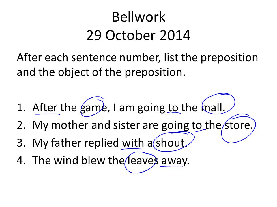 Bellwork 29 October 2014 After each sentence number, list the preposition and the object of the preposition.