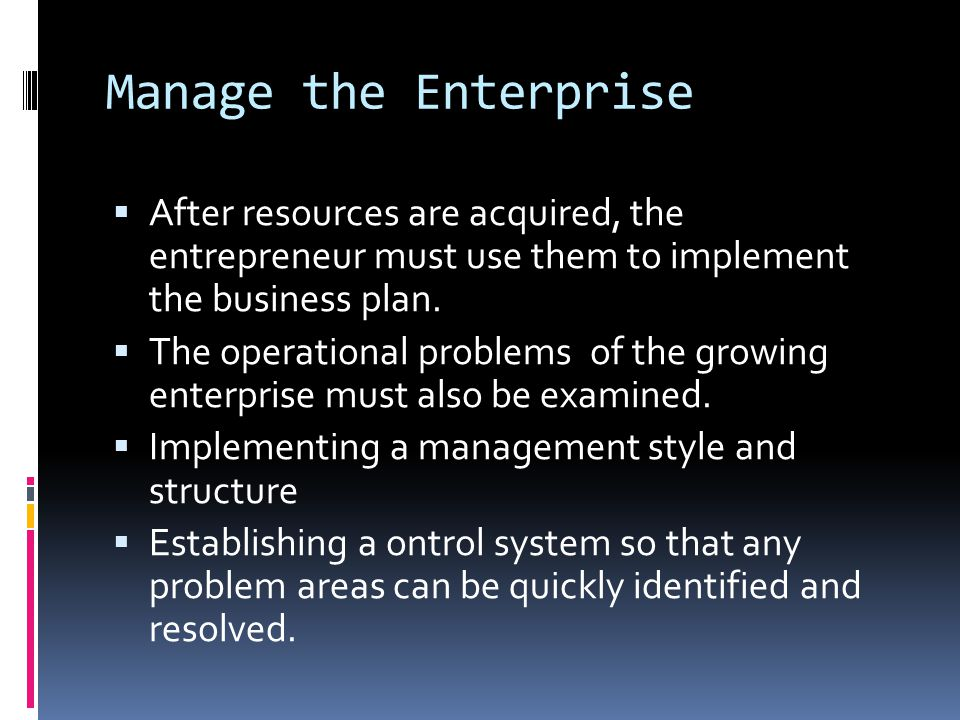 Manage the Enterprise After resources are acquired, the entrepreneur must use them to implement the business plan.