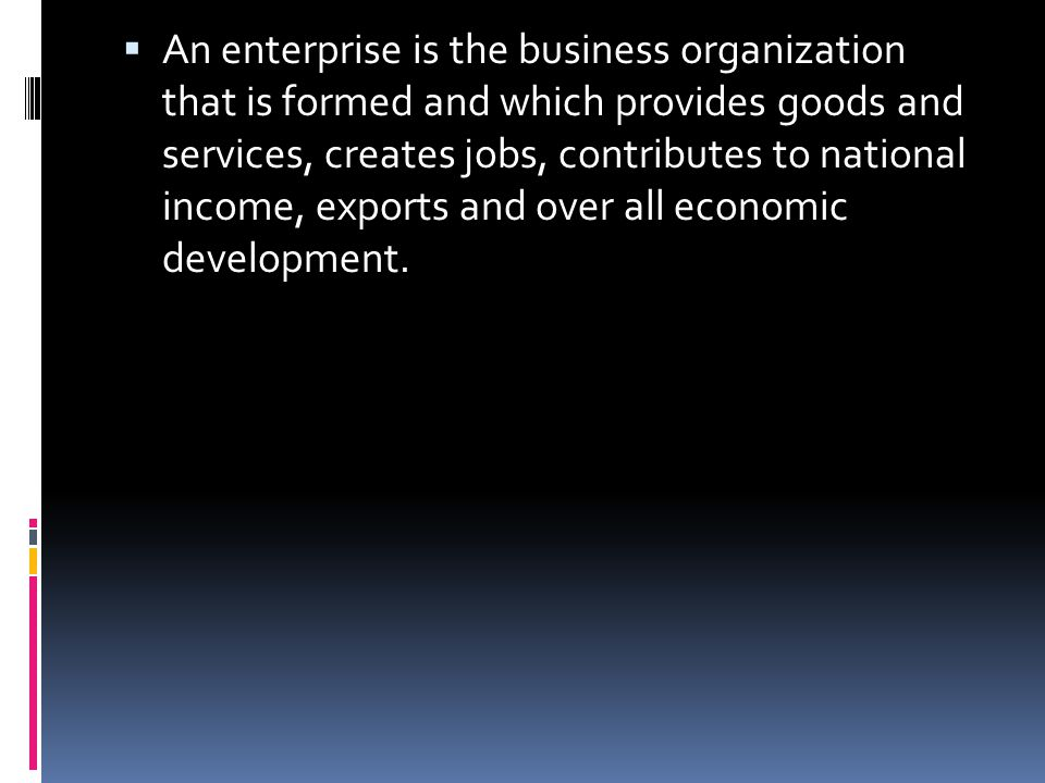 An enterprise is the business organization that is formed and which provides goods and services, creates jobs, contributes to national income, exports and over all economic development.