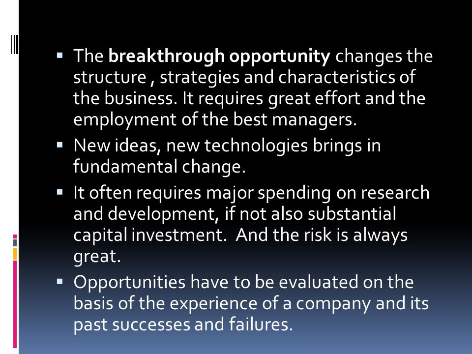 The breakthrough opportunity changes the structure , strategies and characteristics of the business. It requires great effort and the employment of the best managers.