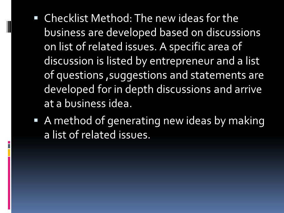 Checklist Method: The new ideas for the business are developed based on discussions on list of related issues. A specific area of discussion is listed by entrepreneur and a list of questions ,suggestions and statements are developed for in depth discussions and arrive at a business idea.