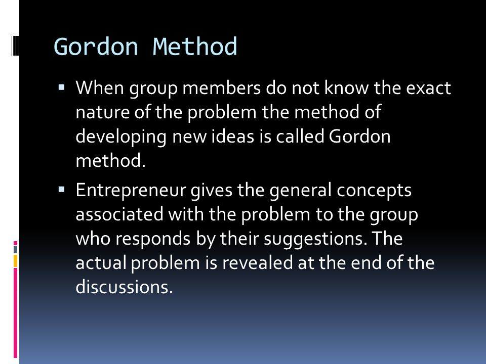 Gordon Method When group members do not know the exact nature of the problem the method of developing new ideas is called Gordon method.