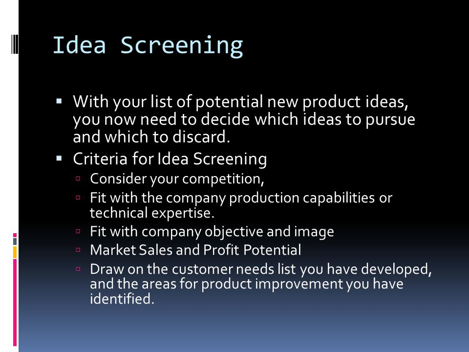 Idea Screening With your list of potential new product ideas, you now need to decide which ideas to pursue and which to discard.