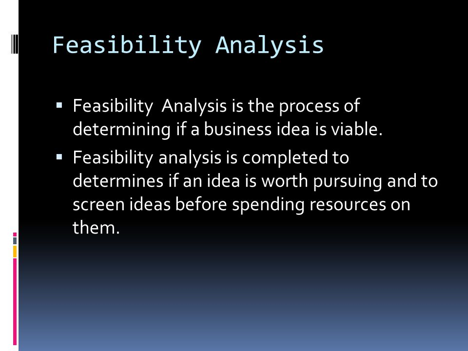 Feasibility Analysis Feasibility Analysis is the process of determining if a business idea is viable.