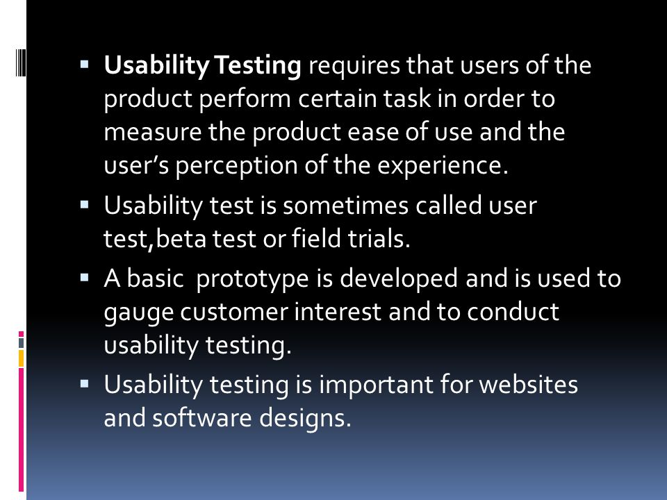 Usability Testing requires that users of the product perform certain task in order to measure the product ease of use and the user's perception of the experience.
