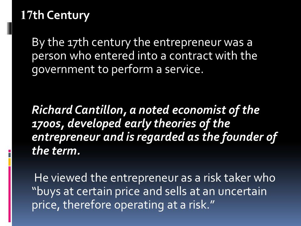 17th Century By the 17th century the entrepreneur was a person who entered into a contract with the government to perform a service.
