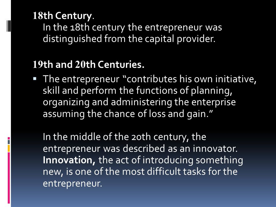 18th Century. In the 18th century the entrepreneur was distinguished from the capital provider.