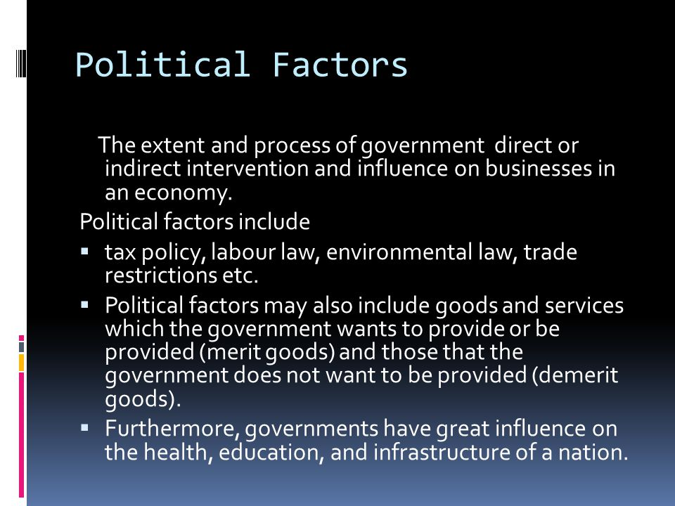 Political Factors The extent and process of government direct or indirect intervention and influence on businesses in an economy.