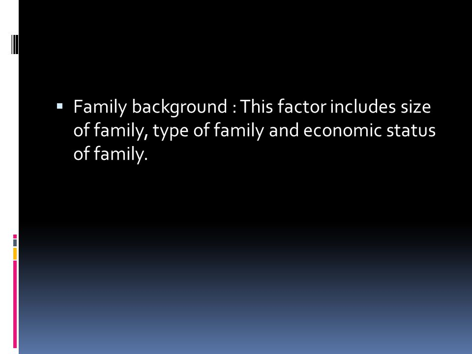 Family background : This factor includes size of family, type of family and economic status of family.