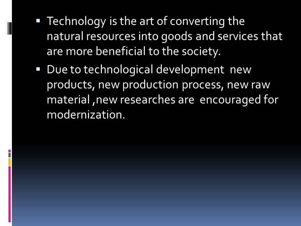 Technology is the art of converting the natural resources into goods and services that are more beneficial to the society.
