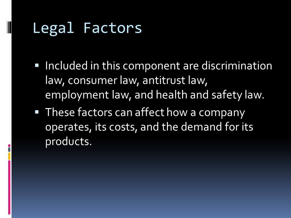 Legal Factors Included in this component are discrimination law, consumer law, antitrust law, employment law, and health and safety law.