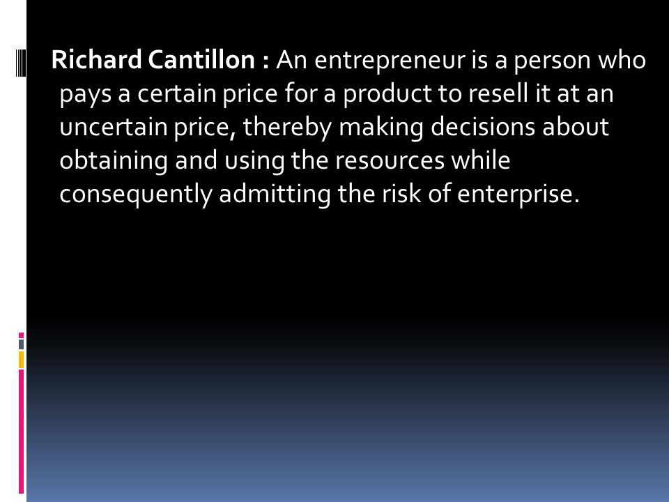 Richard Cantillon : An entrepreneur is a person who pays a certain price for a product to resell it at an uncertain price, thereby making decisions about obtaining and using the resources while consequently admitting the risk of enterprise.