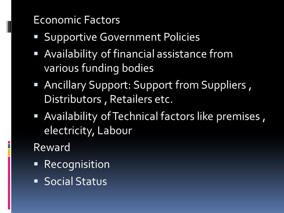 Economic Factors Supportive Government Policies. Availability of financial assistance from various funding bodies.