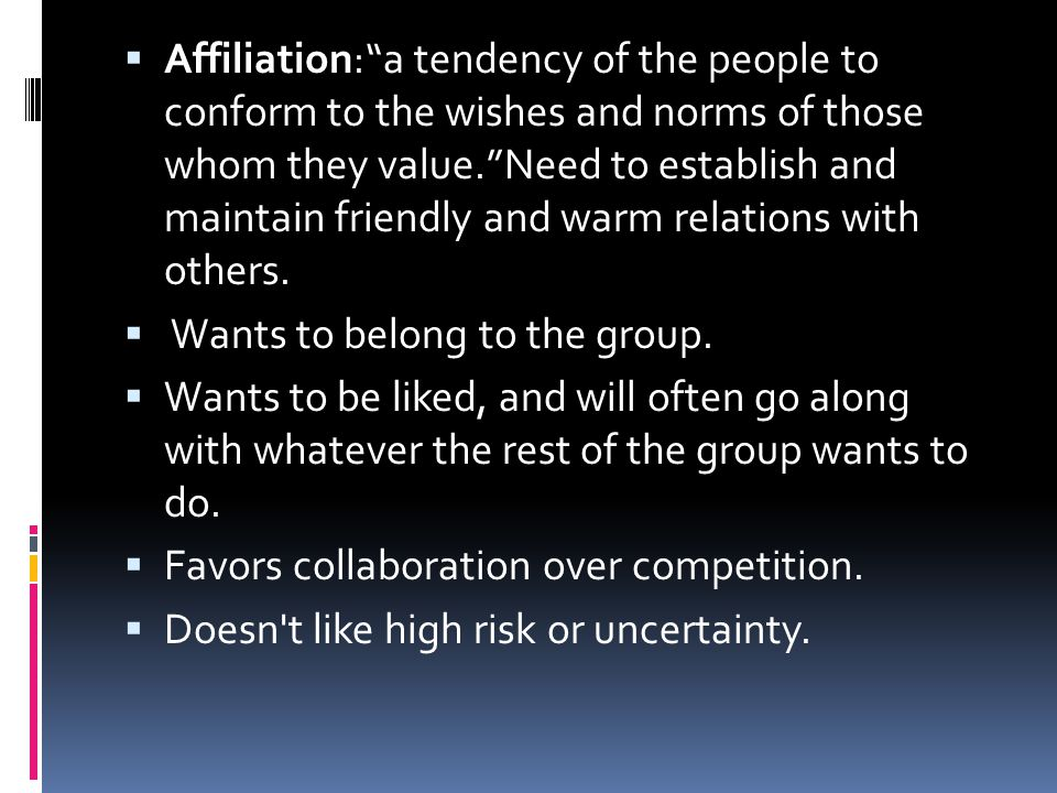Affiliation: a tendency of the people to conform to the wishes and norms of those whom they value. Need to establish and maintain friendly and warm relations with others.