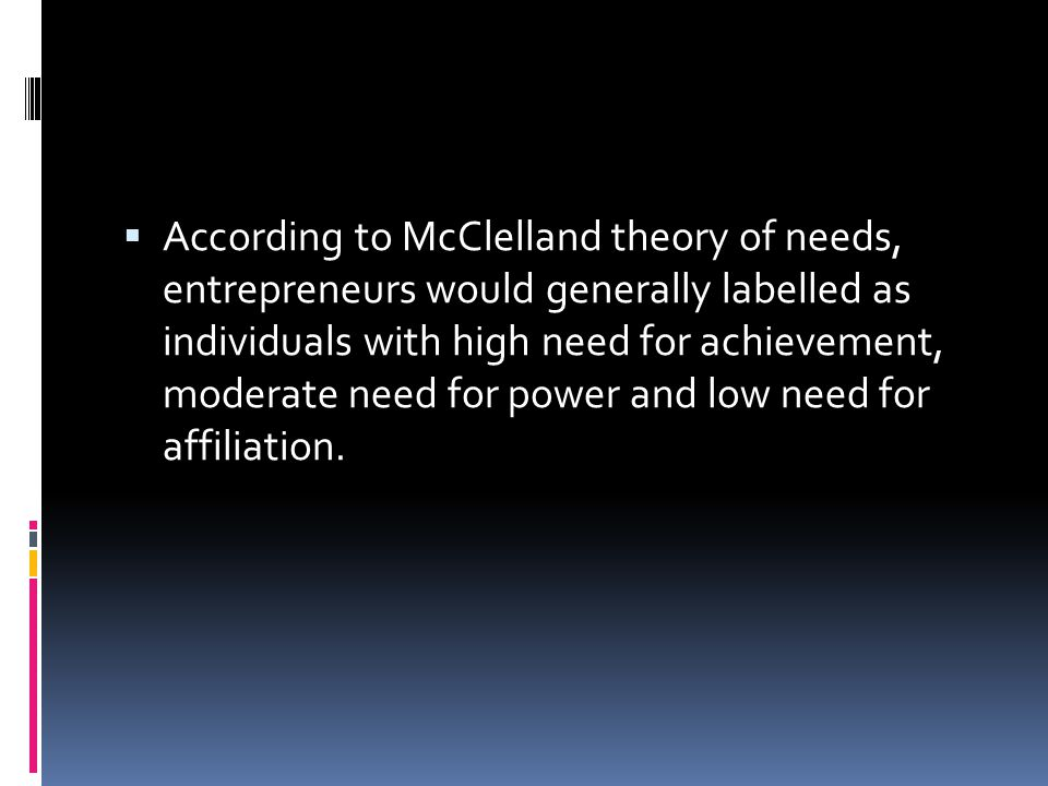 According to McClelland theory of needs, entrepreneurs would generally labelled as individuals with high need for achievement, moderate need for power and low need for affiliation.