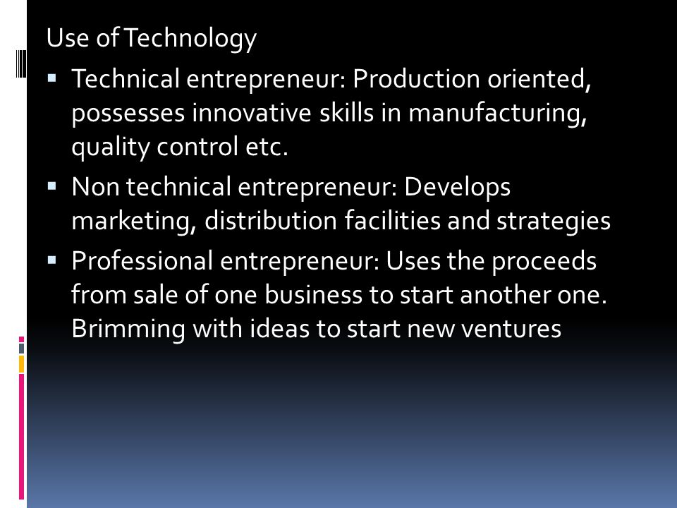 Use of Technology Technical entrepreneur: Production oriented, possesses innovative skills in manufacturing, quality control etc.